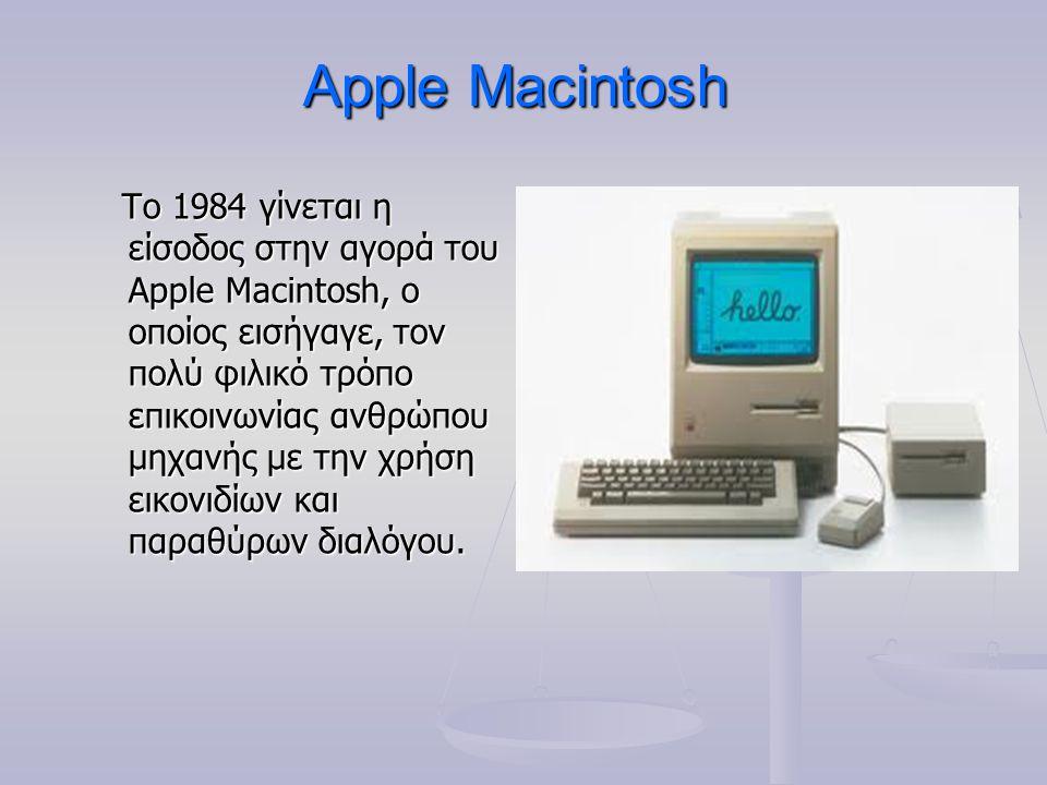 Apple Macintosh Το 1984 γίνεται η είσοδος στην αγορά του Apple Macintosh, ο οποίος εισήγαγε, τον πολύ φιλικό τρόπο επικοινωνίας ανθρώπου μηχανής με τη