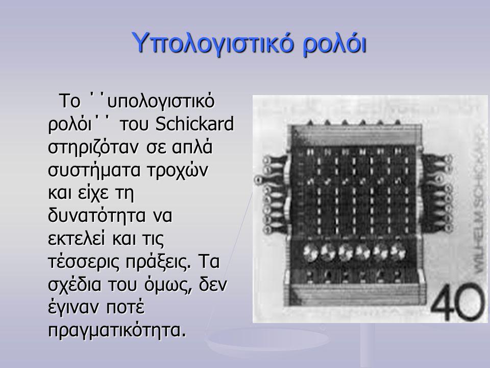 Υπολογιστικό ρολόι Το ΄΄υπολογιστικό ρολόι΄΄ του Schickard στηριζόταν σε απλά συστήματα τροχών και είχε τη δυνατότητα να εκτελεί και τις τέσσερις πράξ