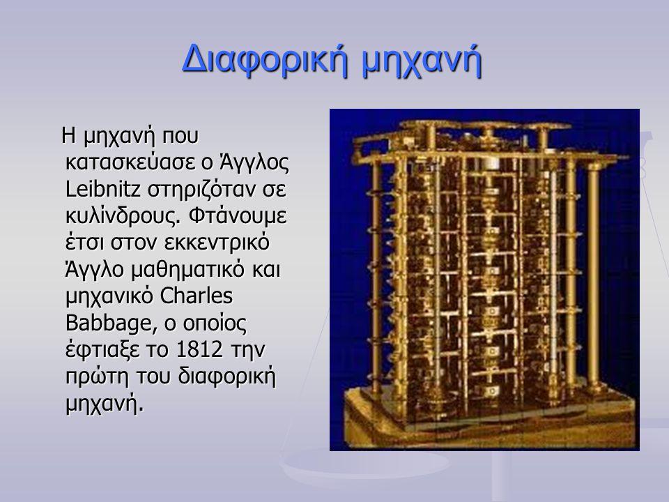 Διαφορική μηχανή Η μηχανή που κατασκεύασε ο Άγγλος Leibnitz στηριζόταν σε κυλίνδρους. Φτάνουμε έτσι στον εκκεντρικό Άγγλο μαθηματικό και μηχανικό Char