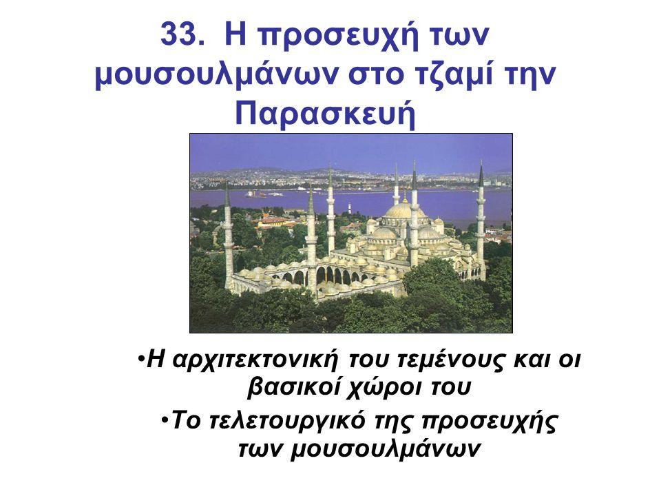 33. Η προσευχή των μουσουλμάνων στο τζαμί την Παρασκευή Η αρχιτεκτονική του τεμένους και οι βασικοί χώροι του Το τελετουργικό της προσευχής των μουσου