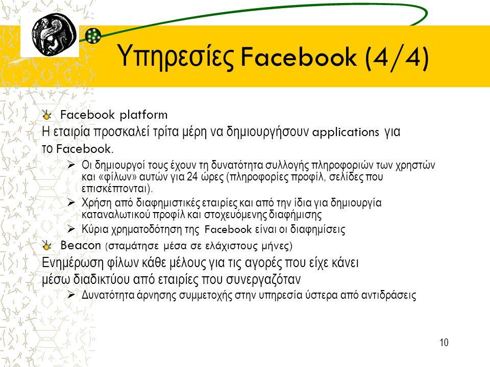 10 Υπηρεσίες Facebook (4/4) Facebook platform Η εταιρία προσκαλεί τρίτα μέρη να δημιουργήσουν applications για το Facebook.