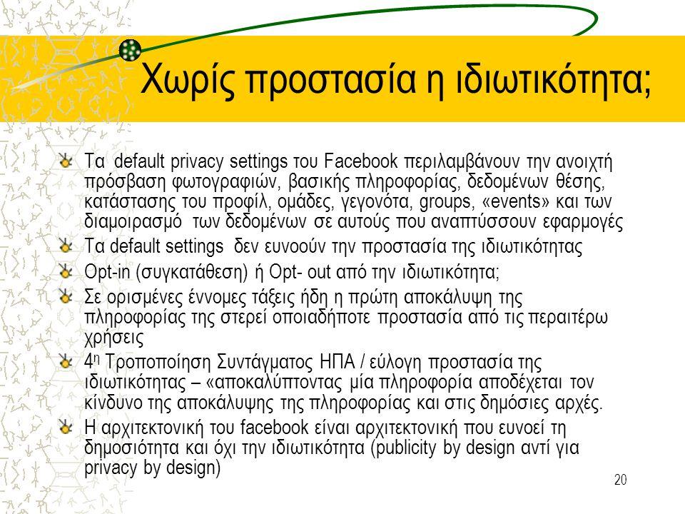 20 Χωρίς προστασία η ιδιωτικότητα; Τα default privacy settings του Facebook περιλαμβάνουν την ανοιχτή πρόσβαση φωτογραφιών, βασικής πληροφορίας, δεδομένων θέσης, κατάστασης του προφίλ, ομάδες, γεγονότα, groups, «events» και των διαμοιρασμό των δεδομένων σε αυτούς που αναπτύσσουν εφαρμογές Τα default settings δεν ευνοούν την προστασία της ιδιωτικότητας Opt-in (συγκατάθεση) ή Opt- out από την ιδιωτικότητα; Σε ορισμένες έννομες τάξεις ήδη η πρώτη αποκάλυψη της πληροφορίας της στερεί οποιαδήποτε προστασία από τις περαιτέρω χρήσεις 4 η Τροποποίηση Συντάγματος ΗΠΑ / εύλογη προστασία της ιδιωτικότητας – «αποκαλύπτοντας μία πληροφορία αποδέχεται τον κίνδυνο της αποκάλυψης της πληροφορίας και στις δημόσιες αρχές.