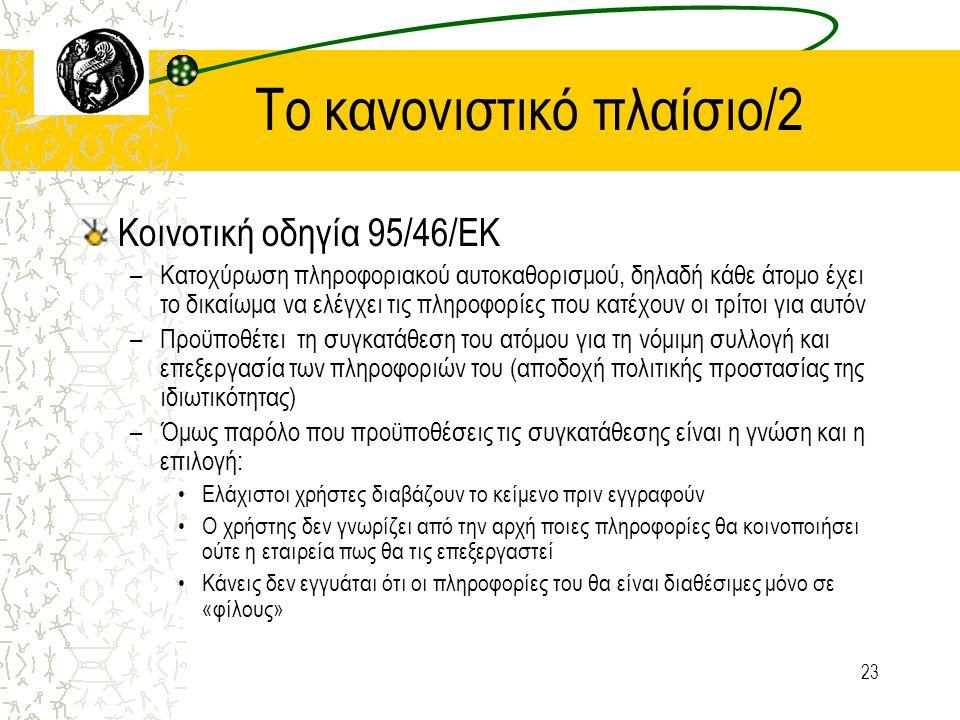 23 To κανονιστικό πλαίσιο/2 Κοινοτική οδηγία 95/46/ΕΚ –Κατοχύρωση πληροφοριακού αυτοκαθορισμού, δηλαδή κάθε άτομο έχει το δικαίωμα να ελέγχει τις πληροφορίες που κατέχουν οι τρίτοι για αυτόν –Προϋποθέτει τη συγκατάθεση του ατόμου για τη νόμιμη συλλογή και επεξεργασία των πληροφοριών του (αποδοχή πολιτικής προστασίας της ιδιωτικότητας) –Όμως παρόλο που προϋποθέσεις τις συγκατάθεσης είναι η γνώση και η επιλογή: Ελάχιστοι χρήστες διαβάζουν το κείμενο πριν εγγραφούν Ο χρήστης δεν γνωρίζει από την αρχή ποιες πληροφορίες θα κοινοποιήσει ούτε η εταιρεία πως θα τις επεξεργαστεί Κάνεις δεν εγγυάται ότι οι πληροφορίες του θα είναι διαθέσιμες μόνο σε «φίλους»