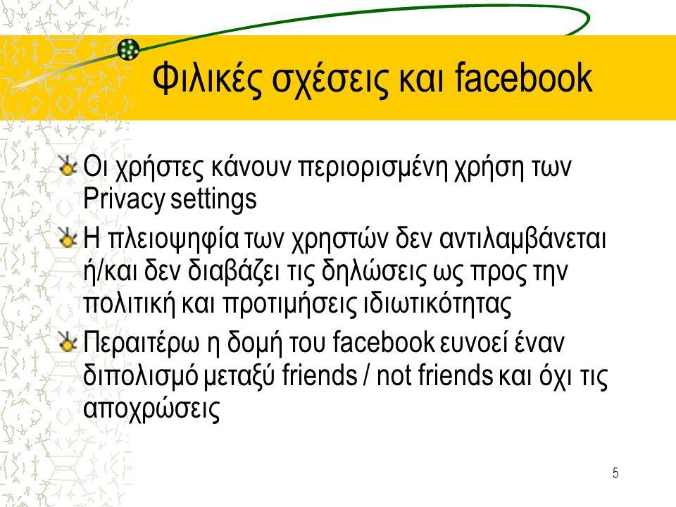 5 Φιλικές σχέσεις και facebook Οι χρήστες κάνουν περιορισμένη χρήση των Privacy settings H πλειοψηφία των χρηστών δεν αντιλαμβάνεται ή/και δεν διαβάζει τις δηλώσεις ως προς την πολιτική και προτιμήσεις ιδιωτικότητας Περαιτέρω η δομή του facebook ευνοεί έναν διπολισμό μεταξύ friends / not friends και όχι τις αποχρώσεις