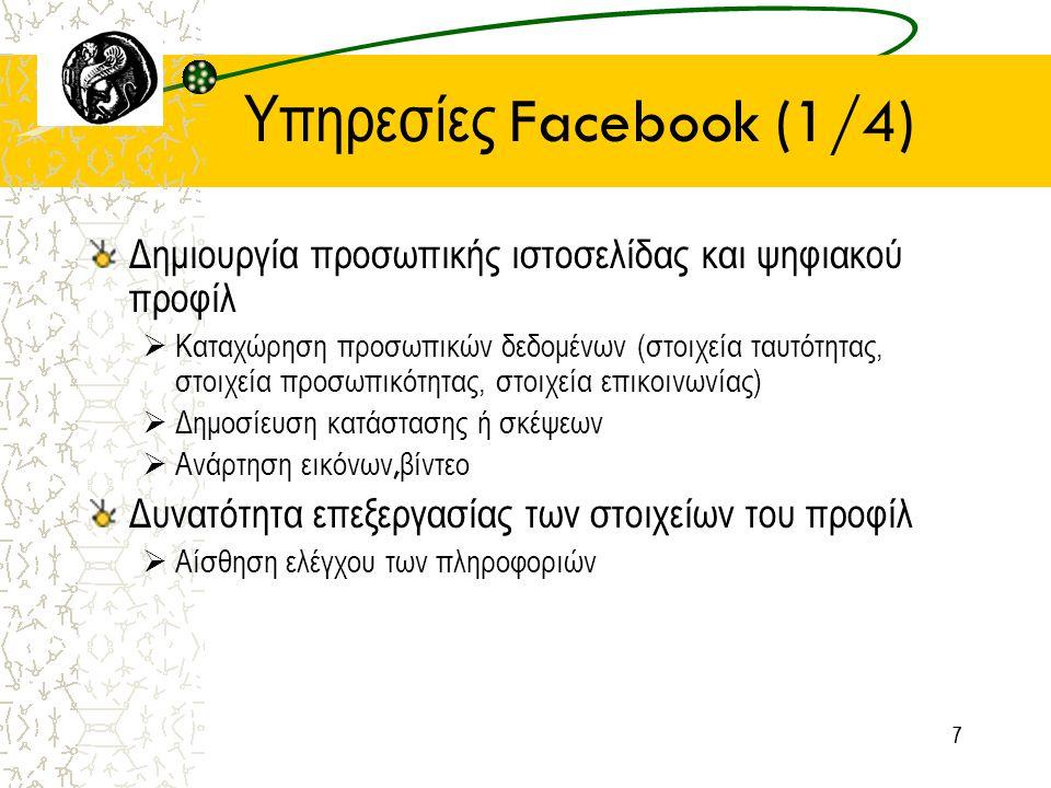 77 Υπηρεσίες Facebook (1/4) Δημιουργία προσωπικής ιστοσελίδας και ψηφιακού προφίλ  Καταχώρηση προσωπικών δεδομένων (στοιχεία ταυτότητας, στοιχεία προσωπικότητας, στοιχεία επικοινωνίας)  Δημοσίευση κατάστασης ή σκέψεων  Ανάρτηση εικόνων, βίντεο Δυνατότητα επεξεργασίας των στοιχείων του προφίλ  Αίσθηση ελέγχου των πληροφοριών