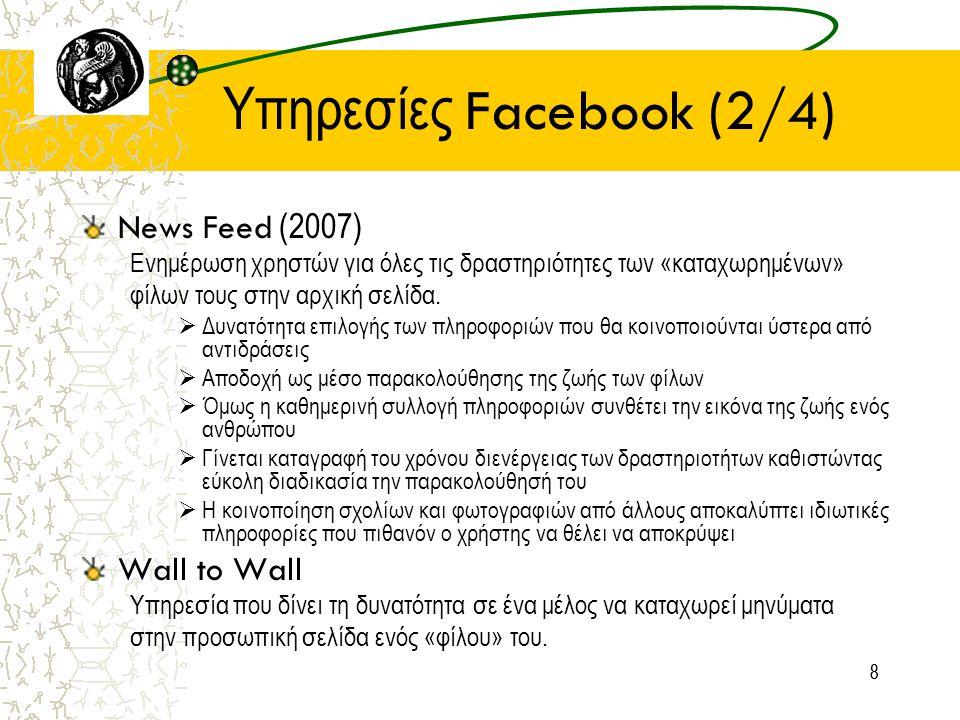 88 Υπηρεσίες Facebook (2/4) News Feed (2007) Ενημέρωση χρηστών για όλες τις δραστηριότητες των «καταχωρημένων» φίλων τους στην αρχική σελίδα.