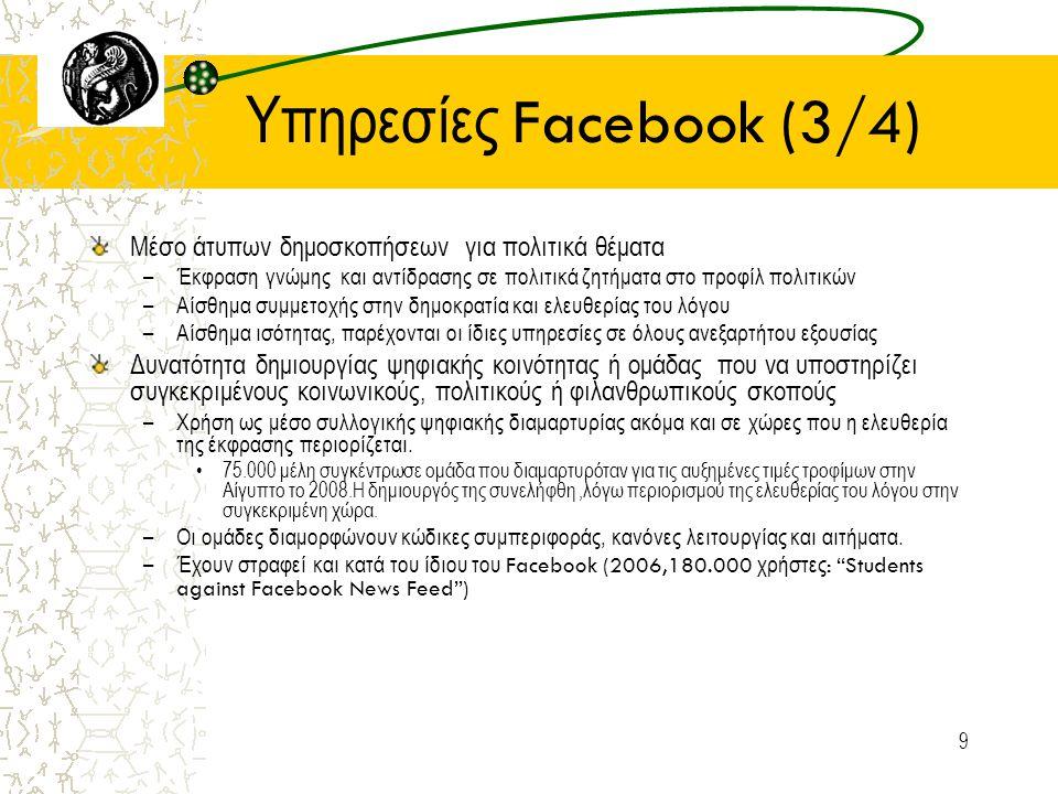 9 Υπηρεσίες Facebook (3/4) Μέσο άτυπων δημοσκοπήσεων για πολιτικά θέματα –Έκφραση γνώμης και αντίδρασης σε πολιτικά ζητήματα στο προφίλ πολιτικών –Αίσθημα συμμετοχής στην δημοκρατία και ελευθερίας του λόγου –Αίσθημα ισότητας, παρέχονται οι ίδιες υπηρεσίες σε όλους ανεξαρτήτου εξουσίας Δυνατότητα δημιουργίας ψηφιακής κοινότητας ή ομάδας που να υποστηρίζει συγκεκριμένους κοινωνικούς, πολιτικούς ή φιλανθρωπικούς σκοπούς –Χρήση ως μέσο συλλογικής ψηφιακής διαμαρτυρίας ακόμα και σε χώρες που η ελευθερία της έκφρασης περιορίζεται.