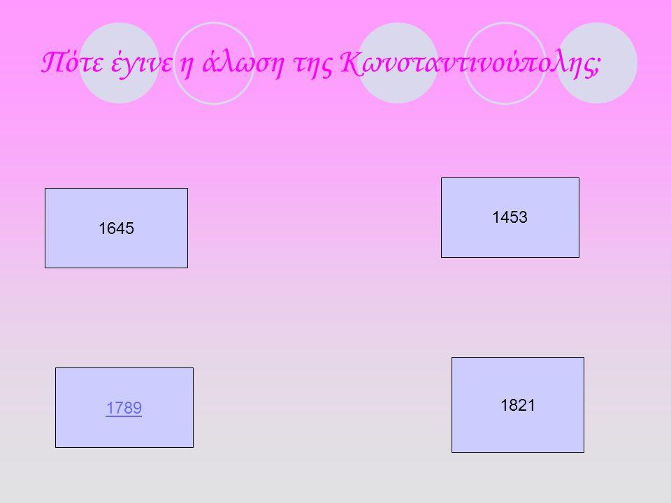Πότε έγινε η άλωση της Κωνσταντινούπολης; 1645 1453 1789 1821