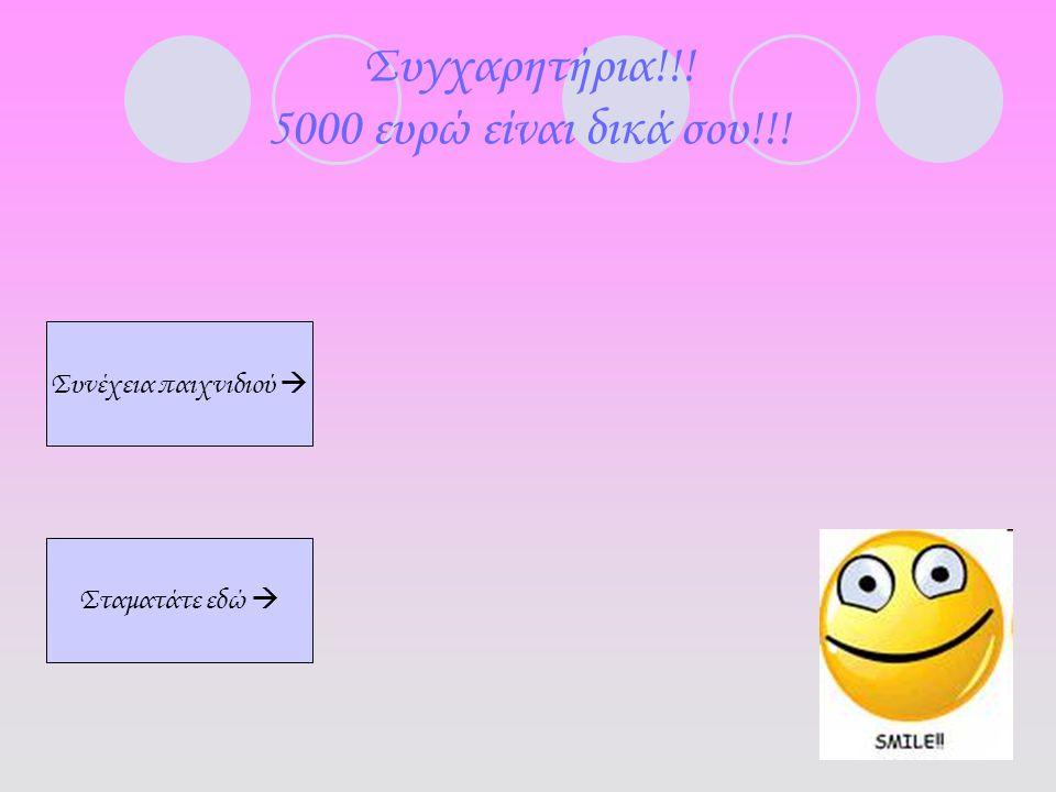 Συγχαρητήρια!!! 5000 ευρώ είναι δικά σου!!! Συνέχεια παιχνιδιού  Σταματάτε εδώ 