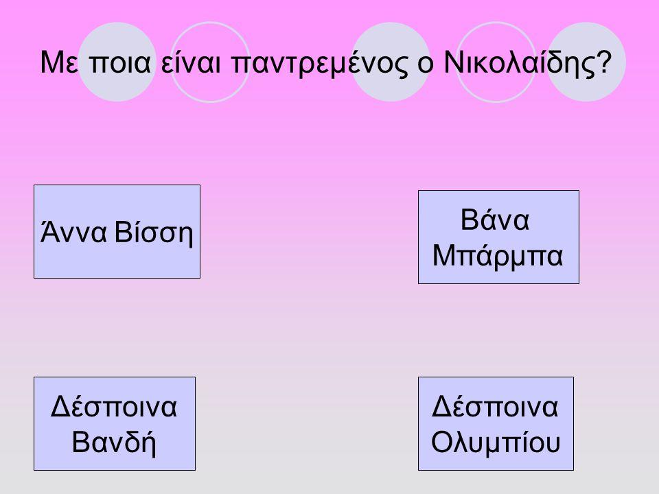 Με ποια είναι παντρεμένος ο Νικολαίδης? Άννα Βίσση Βάνα Μπάρμπα Δέσποινα Βανδή Δέσποινα Ολυμπίου
