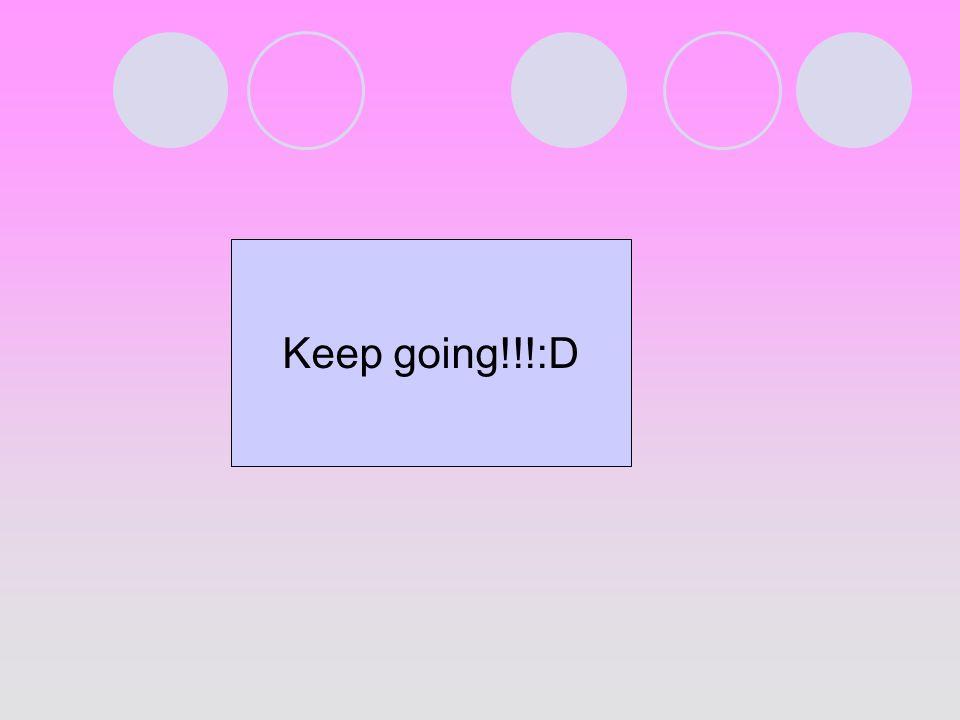 Keep going!!!:D