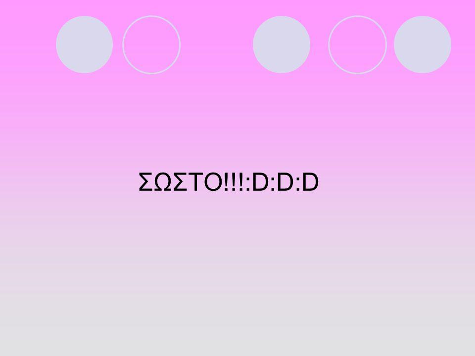 ΣΩΣΤΟ!!!:D:D:D