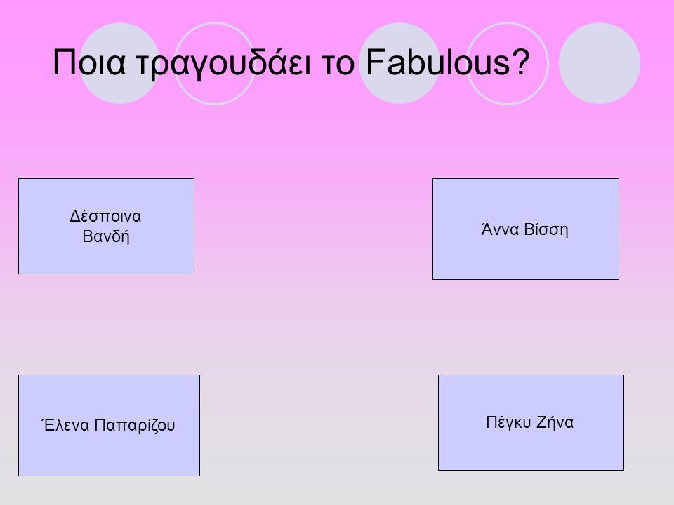 Ποια τραγουδάει το Fabulous? Δέσποινα Βανδή Έλενα Παπαρίζου Άννα Βίσση Πέγκυ Ζήνα