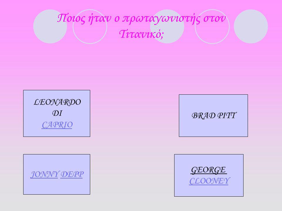 Ποιος ήταν ο πρωταγωνιστής στον Τιτανικό; LEONARDO DI CAPRIO BRAD PITT JONNY DEPP GEORGE CLOONEY