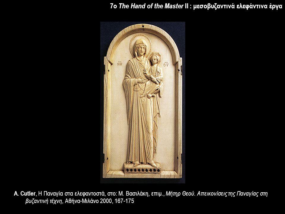 7o The Hand of the Master II : μεσοβυζαντινά ελεφάντινα έργα Α. Cutler, Η Παναγία στα ελεφαντοστά, στο: Μ. Βασιλάκη, επιμ., Μήτηρ Θεού. Απεικονίσεις τ