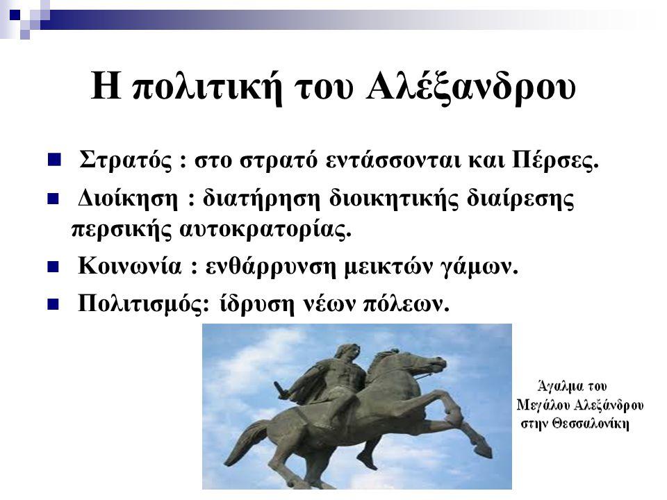 Η πολιτική του Αλέξανδρου Στρατός : στο στρατό εντάσσονται και Πέρσες. Διοίκηση : διατήρηση διοικητικής διαίρεσης περσικής αυτοκρατορίας. Κοινωνία : ε