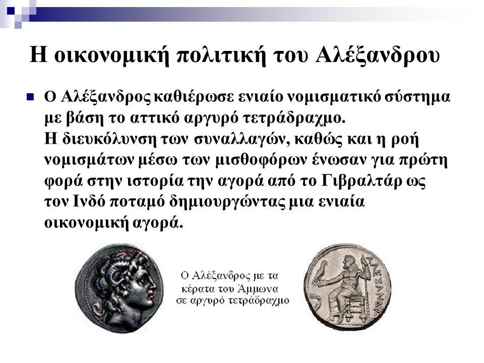 Η οικονομική πολιτική του Αλέξανδρου Ο Αλέξανδρος καθιέρωσε ενιαίο νομισματικό σύστημα με βάση το αττικό αργυρό τετράδραχμο. Η διευκόλυνση των συναλλα