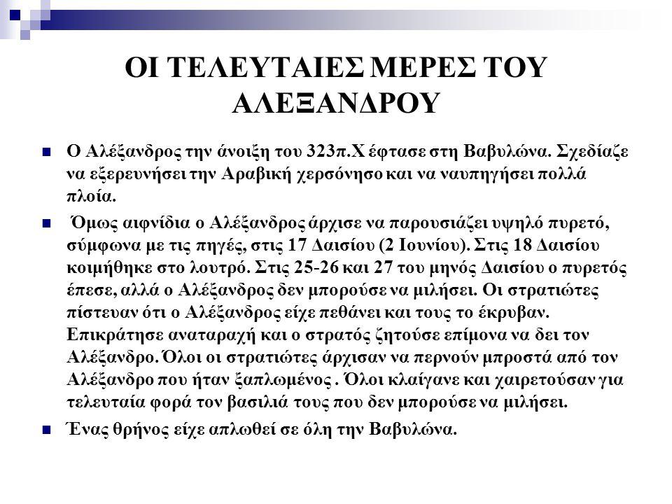 ΟΙ ΤΕΛΕΥΤΑΙΕΣ ΜΕΡΕΣ ΤΟΥ ΑΛΕΞΑΝΔΡΟΥ Ο Αλέξανδρος την άνοιξη του 323π.Χ έφτασε στη Βαβυλώνα. Σχεδίαζε να εξερευνήσει την Αραβική χερσόνησο και να ναυπηγ