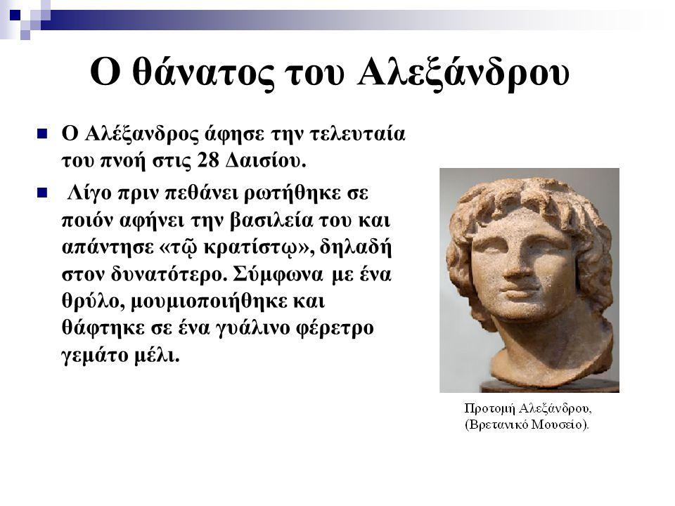Ο θάνατος του Αλεξάνδρου Ο Αλέξανδρος άφησε την τελευταία του πνοή στις 28 Δαισίου. Λίγο πριν πεθάνει ρωτήθηκε σε ποιόν αφήνει την βασιλεία του και απ
