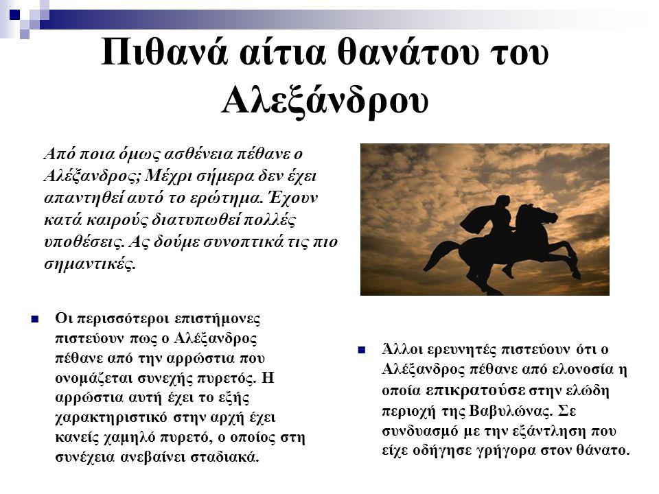Πιθανά αίτια θανάτου του Αλεξάνδρου Οι περισσότεροι επιστήμονες πιστεύουν πως ο Αλέξανδρος πέθανε από την αρρώστια που ονομάζεται συνεχής πυρετός. Η α