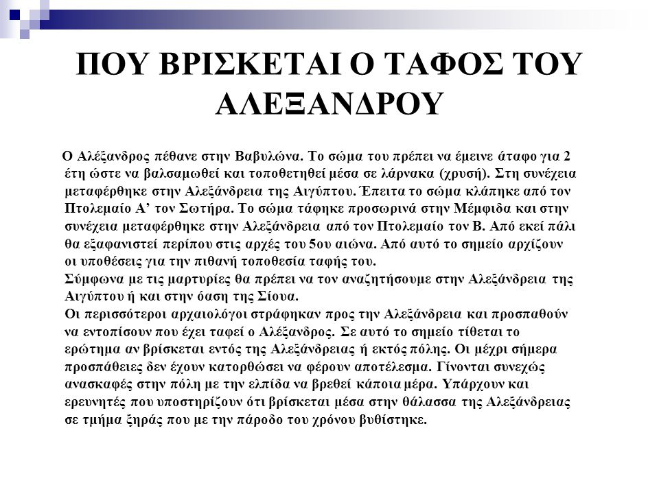 ΠΟΥ ΒΡΙΣΚΕΤΑΙ Ο ΤΑΦΟΣ ΤΟΥ ΑΛΕΞΑΝΔΡΟΥ Ο Αλέξανδρος πέθανε στην Βαβυλώνα. Το σώμα του πρέπει να έμεινε άταφο για 2 έτη ώστε να βαλσαμωθεί και τοποθετηθε