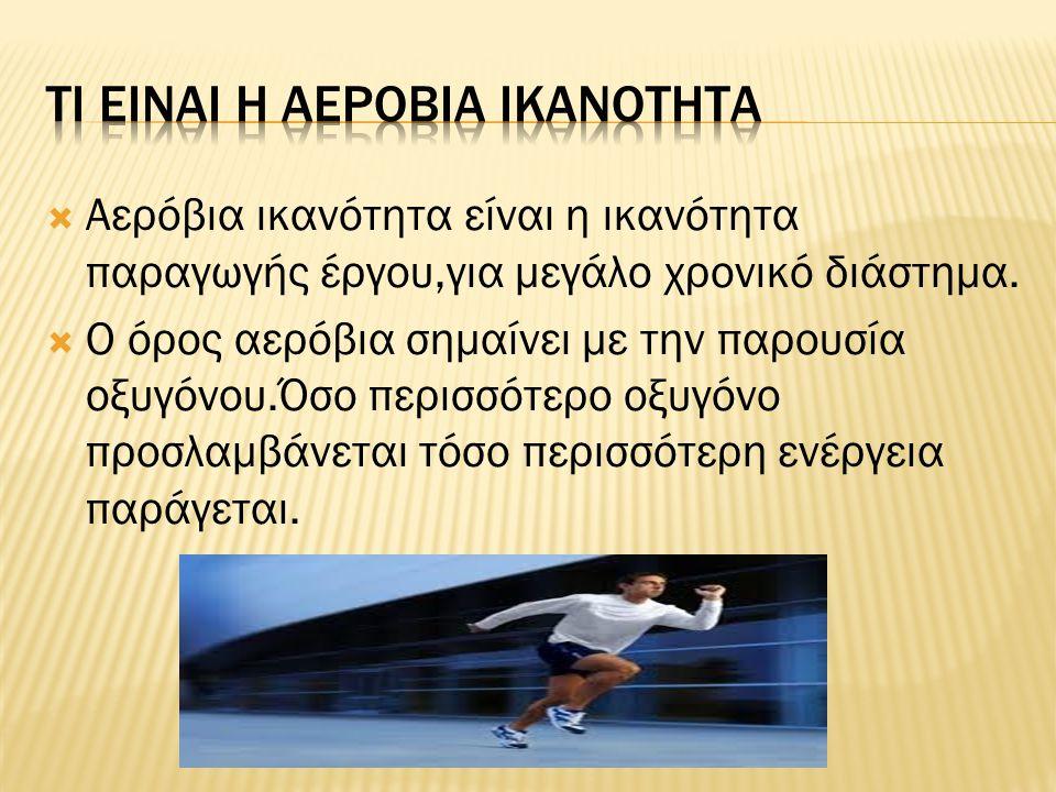  Αερόβια ικανότητα είναι η ικανότητα παραγωγής έργου,για μεγάλο χρονικό διάστημα.