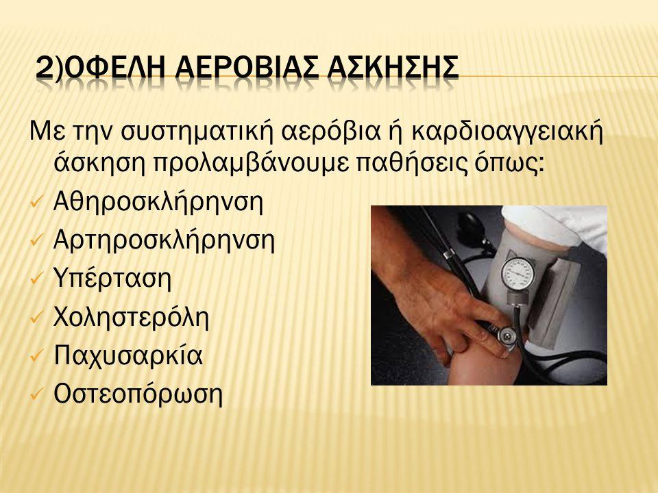 Με την συστηματική αερόβια ή καρδιοαγγειακή άσκηση προλαμβάνουμε παθήσεις όπως: Αθηροσκλήρηνση Αρτηροσκλήρηνση Υπέρταση Χοληστερόλη Παχυσαρκία Οστεοπόρωση