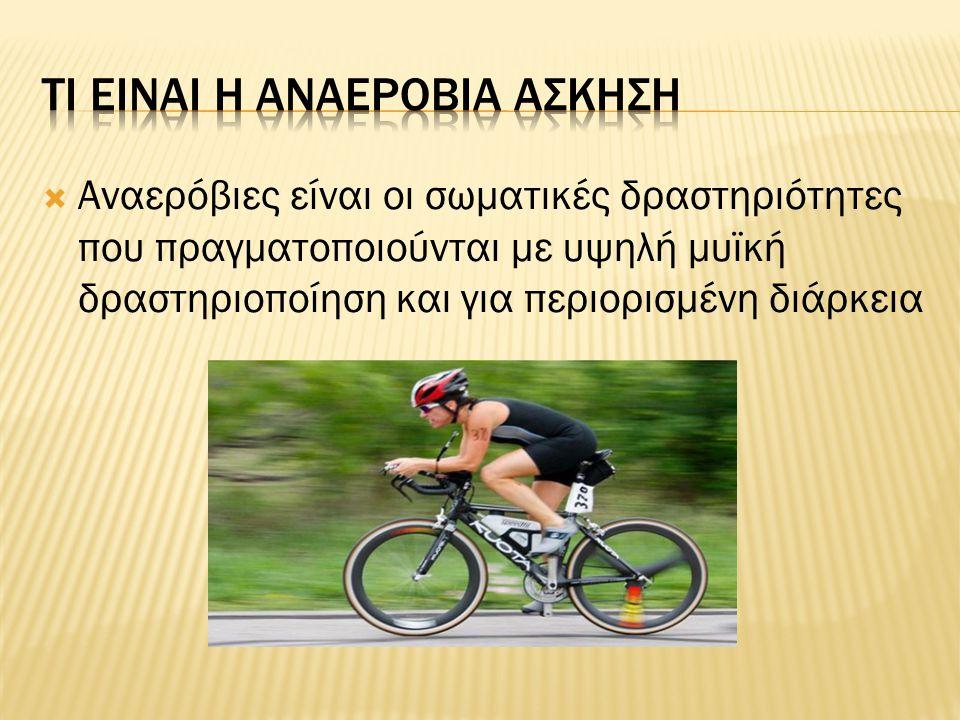  Αναερόβιες είναι οι σωματικές δραστηριότητες που πραγματοποιούνται με υψηλή μυϊκή δραστηριοποίηση και για περιορισμένη διάρκεια