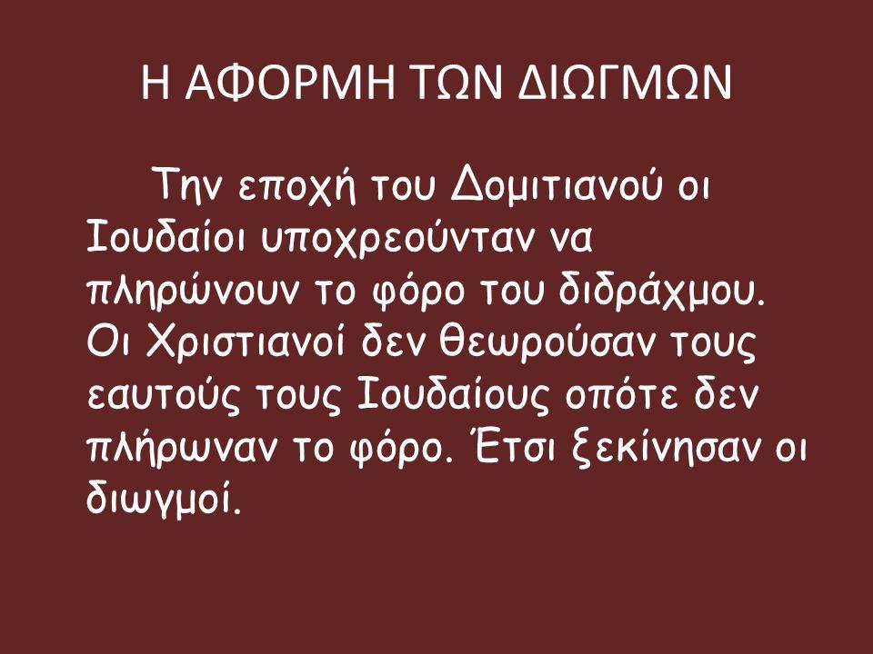 Η ΑΦΟΡΜΗ ΤΩΝ ΔΙΩΓΜΩΝ Την εποχή του Δομιτιανού οι Ιουδαίοι υποχρεούνταν να πληρώνουν το φόρο του διδράχμου. Οι Χριστιανοί δεν θεωρούσαν τους εαυτούς το