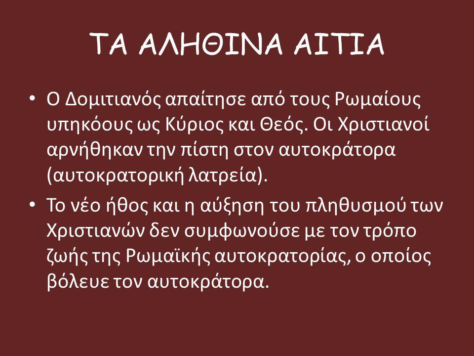 ΤΑ ΑΛΗΘΙΝΑ ΑΙΤΙΑ Ο Δομιτιανός απαίτησε από τους Ρωμαίους υπηκόους ως Κύριος και Θεός. Οι Χριστιανοί αρνήθηκαν την πίστη στον αυτοκράτορα (αυτοκρατορικ