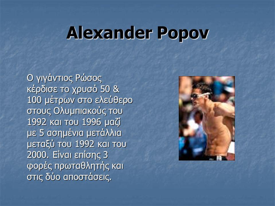 Alexander Popov Ο γιγάντιος Ρώσος κέρδισε το χρυσό 50 & 100 μέτρων στο ελεύθερο στους Ολυμπιακούς του 1992 και του 1996 μαζί με 5 ασημένια μετάλλια μεταξύ του 1992 και του 2000.