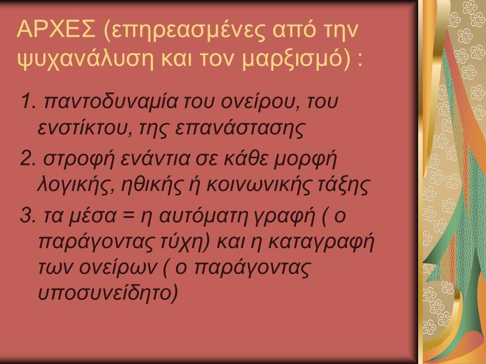 ΑΡΧΕΣ (επηρεασμένες από την ψυχανάλυση και τον μαρξισμό) : 1. παντοδυναμία του ονείρου, του ενστίκτου, της επανάστασης 2. στροφή ενάντια σε κάθε μορφή