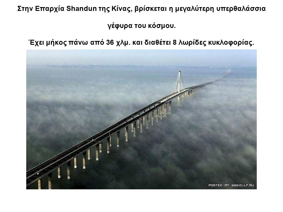 Στην Επαρχία Shandun της Κίνας, βρίσκεται η μεγαλύτερη υπερθαλάσσια γέφυρα του κόσμου. Έχει μήκος πάνω από 36 χλμ. και διαθέτει 8 λωρίδες κυκλοφορίας.