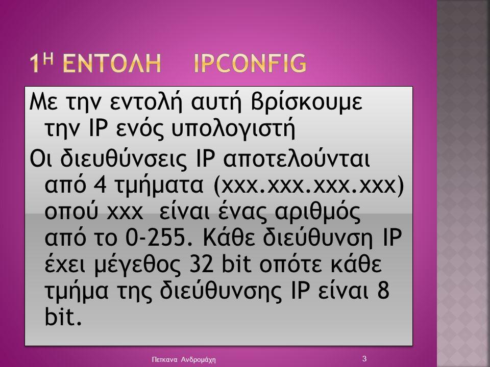 Με την εντολή αυτή βρίσκουμε την IP ενός υπολογιστή Οι διευθύνσεις ΙΡ αποτελούνται από 4 τμήματα (χχχ.χχχ.χχχ.χχχ) οπού χχχ είναι ένας αριθμός από το 0-255.