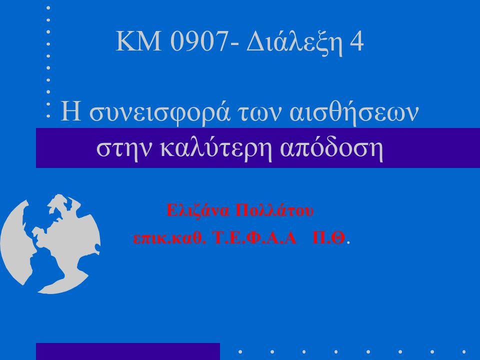 KM 0907- Διάλεξη 4 Η συνεισφορά των αισθήσεων στην καλύτερη απόδοση Eλιζάνα Πολλάτου επικ.καθ. Τ.Ε.Φ.Α.Α Π.Θ.