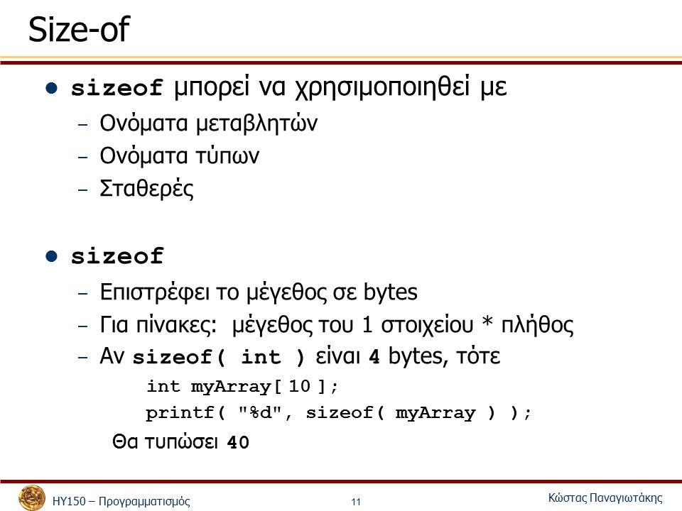 ΗΥ150 – Προγραμματισμός Κώστας Παναγιωτάκης 11 Size-of sizeof μπορεί να χρησιμοποιηθεί με – Ονόματα μεταβλητών – Ονόματα τύπων – Σταθερές sizeof – Επιστρέφει το μέγεθος σε bytes – Για πίνακες: μέγεθος του 1 στοιχείου * πλήθος – Αν sizeof( int ) είναι 4 bytes, τότε int myArray[ 10 ]; printf( %d , sizeof( myArray ) ); Θα τυπώσει 40