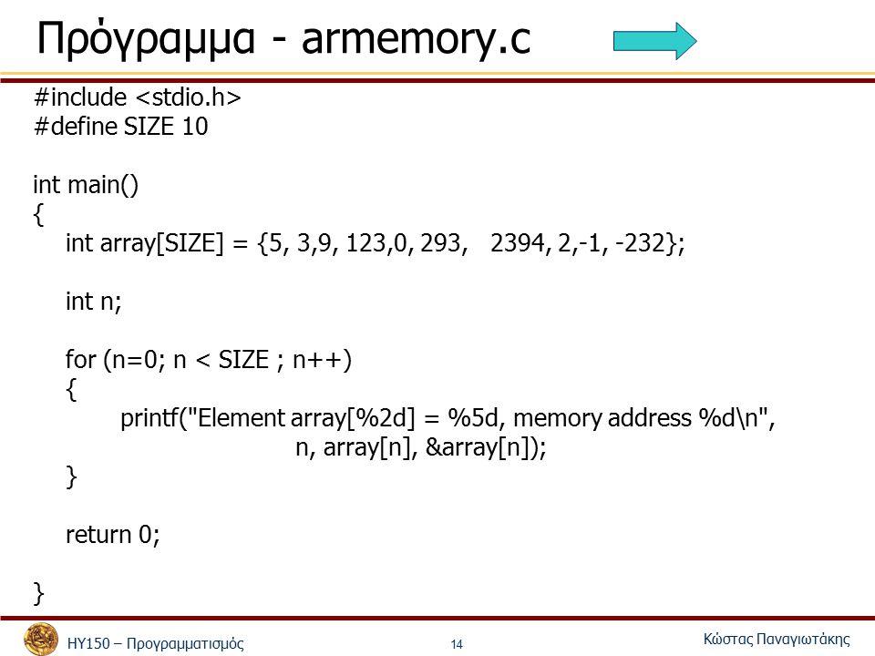 ΗΥ150 – Προγραμματισμός Κώστας Παναγιωτάκης 14 Πρόγραμμα - armemory.c #include #define SIZE 10 int main() { int array[SIZE] = {5, 3,9, 123,0, 293, 2394, 2,-1, -232}; int n; for (n=0; n < SIZE ; n++) { printf( Element array[%2d] = %5d, memory address %d\n , n, array[n], &array[n]); } return 0; }