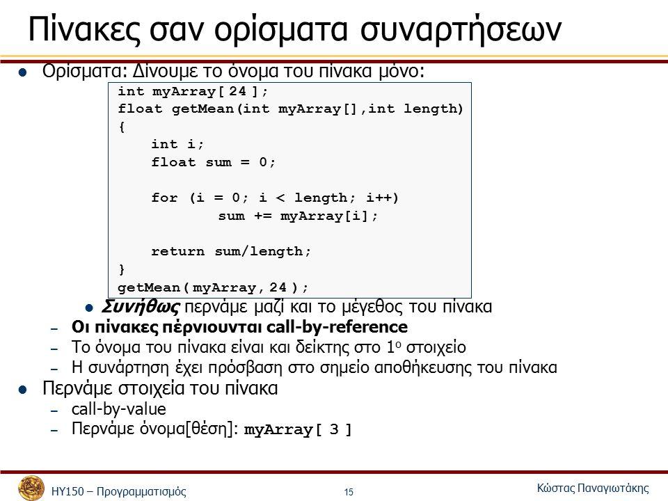 ΗΥ150 – Προγραμματισμός Κώστας Παναγιωτάκης 15 Πίνακες σαν ορίσματα συναρτήσεων Ορίσματα: Δίνουμε το όνομα του πίνακα μόνο: int myArray[ 24 ]; float getMean(int myArray[],int length) { int i; float sum = 0; for (i = 0; i < length; i++) sum += myArray[i]; return sum/length; } getMean( myArray, 24 ); Συνήθως περνάμε μαζί και το μέγεθος του πίνακα – Οι πίνακες πέρνιουνται call-by-reference – Το όνομα του πίνακα είναι και δείκτης στο 1 ο στοιχείο – Η συνάρτηση έχει πρόσβαση στο σημείο αποθήκευσης του πίνακα Περνάμε στοιχεία του πίνακα – call-by-value – Περνάμε όνομα[θέση]: myArray[ 3 ]