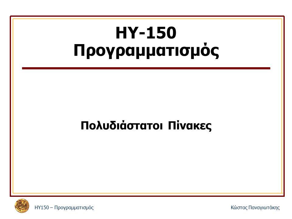 ΗΥ150 – ΠρογραμματισμόςΚώστας Παναγιωτάκης ΗΥ-150 Προγραμματισμός Πολυδιάστατοι Πίνακες