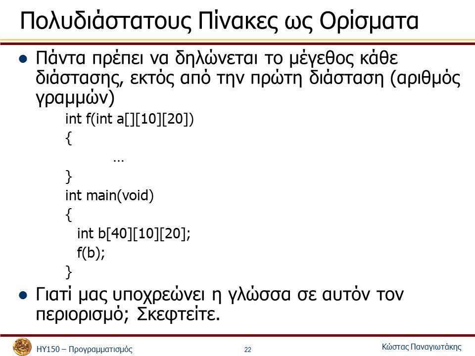 ΗΥ150 – Προγραμματισμός Κώστας Παναγιωτάκης 22 Πολυδιάστατους Πίνακες ως Ορίσματα Πάντα πρέπει να δηλώνεται το μέγεθος κάθε διάστασης, εκτός από την πρώτη διάσταση (αριθμός γραμμών) int f(int a[][10][20]) { … } int main(void) { int b[40][10][20]; f(b); } Γιατί μας υποχρεώνει η γλώσσα σε αυτόν τον περιορισμό; Σκεφτείτε.