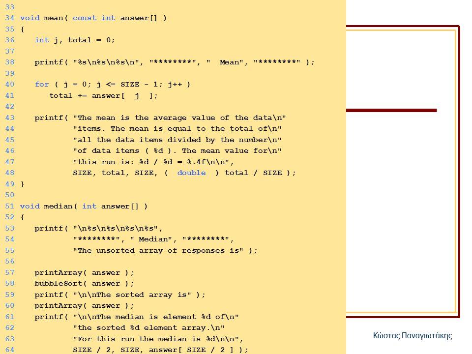 ΗΥ150 – ΠρογραμματισμόςΚώστας Παναγιωτάκης 33 34void mean( const int answer[] ) 35{ 36 int j, total = 0; 37 38 printf( %s\n%s\n%s\n , ******** , Mean , ******** ); 39 40 for ( j = 0; j <= SIZE - 1; j++ ) 41 total += answer[ j ]; 42 43 printf( The mean is the average value of the data\n 44 items.