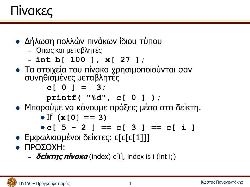 ΗΥ150 – Προγραμματισμός Κώστας Παναγιωτάκης 4 Πίνακες Δήλωση πολλών πινάκων ίδιου τύπου – Όπως και μεταβλητές – int b[ 100 ], x[ 27 ]; Τα στοιχεία του πίνακα χρησιμοποιούνται σαν συνηθισμένες μεταβλητές c[ 0 ] = 3; printf( %d , c[ 0 ] ); Μπορούμε να κάνουμε πράξεις μέσα στο δείκτη.