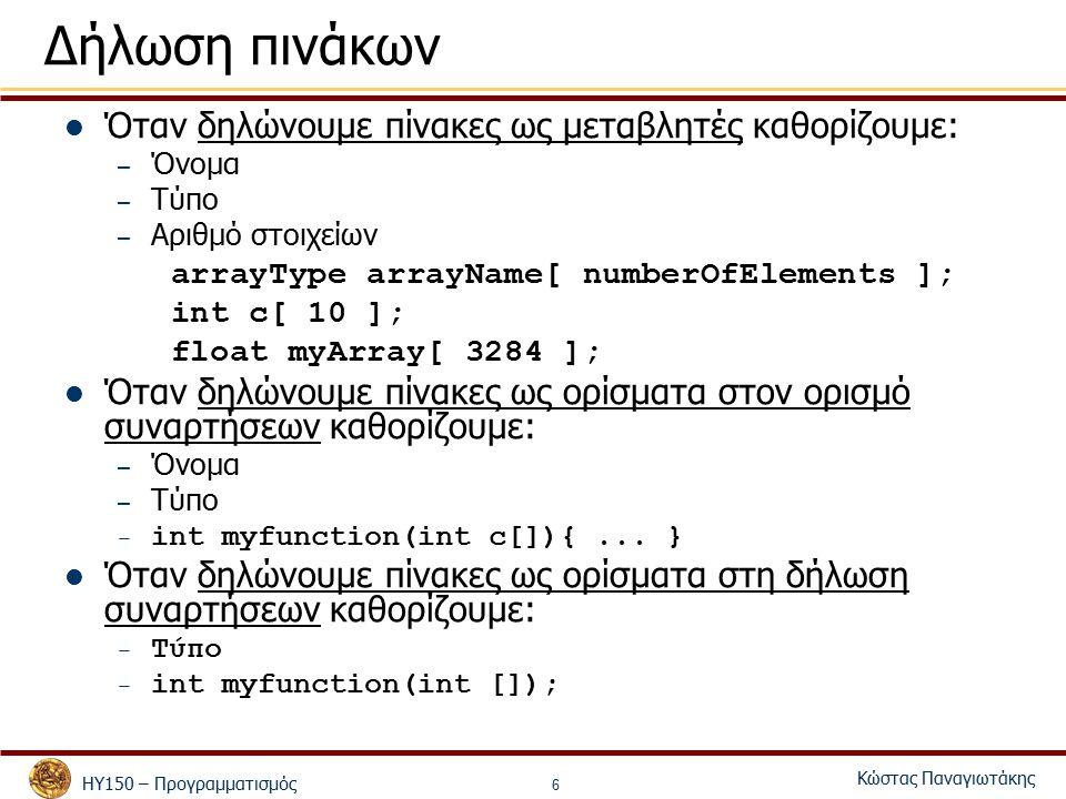 ΗΥ150 – Προγραμματισμός Κώστας Παναγιωτάκης 6 Δήλωση πινάκων Όταν δηλώνουμε πίνακες ως μεταβλητές καθορίζουμε: – Όνομα – Τύπο – Αριθμό στοιχείων arrayType arrayName[ numberOfElements ]; int c[ 10 ]; float myArray[ 3284 ]; Όταν δηλώνουμε πίνακες ως ορίσματα στον ορισμό συναρτήσεων καθορίζουμε: – Όνομα – Τύπο – int myfunction(int c[]){...