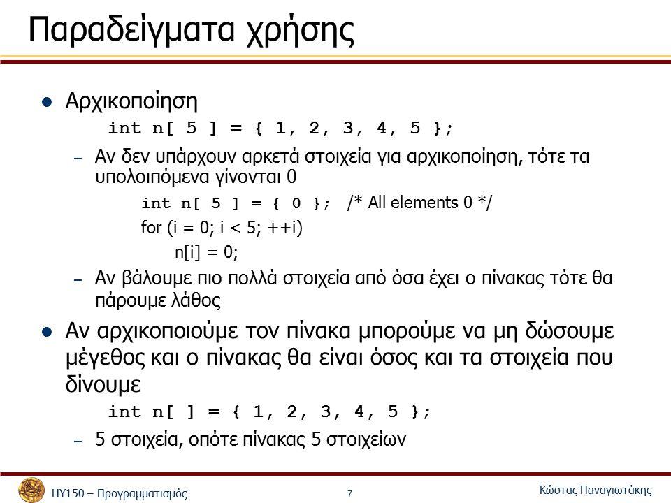 ΗΥ150 – Προγραμματισμός Κώστας Παναγιωτάκης 7 Παραδείγματα χρήσης Αρχικοποίηση int n[ 5 ] = { 1, 2, 3, 4, 5 }; – Αν δεν υπάρχουν αρκετά στοιχεία για αρχικοποίηση, τότε τα υπολοιπόμενα γίνονται 0 int n[ 5 ] = { 0 }; /* All elements 0 */ for (i = 0; i < 5; ++i) n[i] = 0; – Αν βάλουμε πιο πολλά στοιχεία από όσα έχει ο πίνακας τότε θα πάρουμε λάθος Αν αρχικοποιούμε τον πίνακα μπορούμε να μη δώσουμε μέγεθος και ο πίνακας θα είναι όσος και τα στοιχεία που δίνουμε int n[ ] = { 1, 2, 3, 4, 5 }; – 5 στοιχεία, οπότε πίνακας 5 στοιχείων