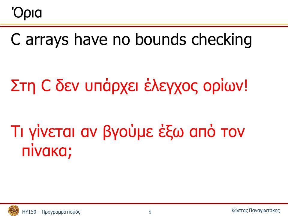 ΗΥ150 – Προγραμματισμός Κώστας Παναγιωτάκης 9 Όρια C arrays have no bounds checking Στη C δεν υπάρχει έλεγχος ορίων.