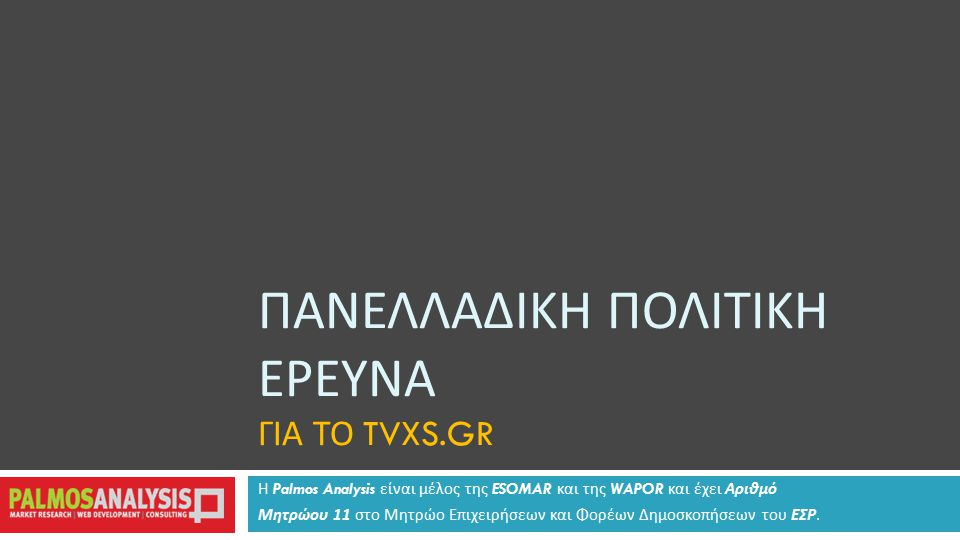 ΠΑΝΕΛΛΑΔΙΚΗ ΠΟΛΙΤΙΚΗ ΕΡΕΥΝΑ ΓΙΑ ΤΟ TVXS.GR Η Palmos Analysis είναι μέλος της ESOMAR και της WAPOR και έχει Αριθμό Μητρώου 11 στο Μητρώο Επιχειρήσεων και Φορέων Δημοσκοπήσεων του ΕΣΡ.