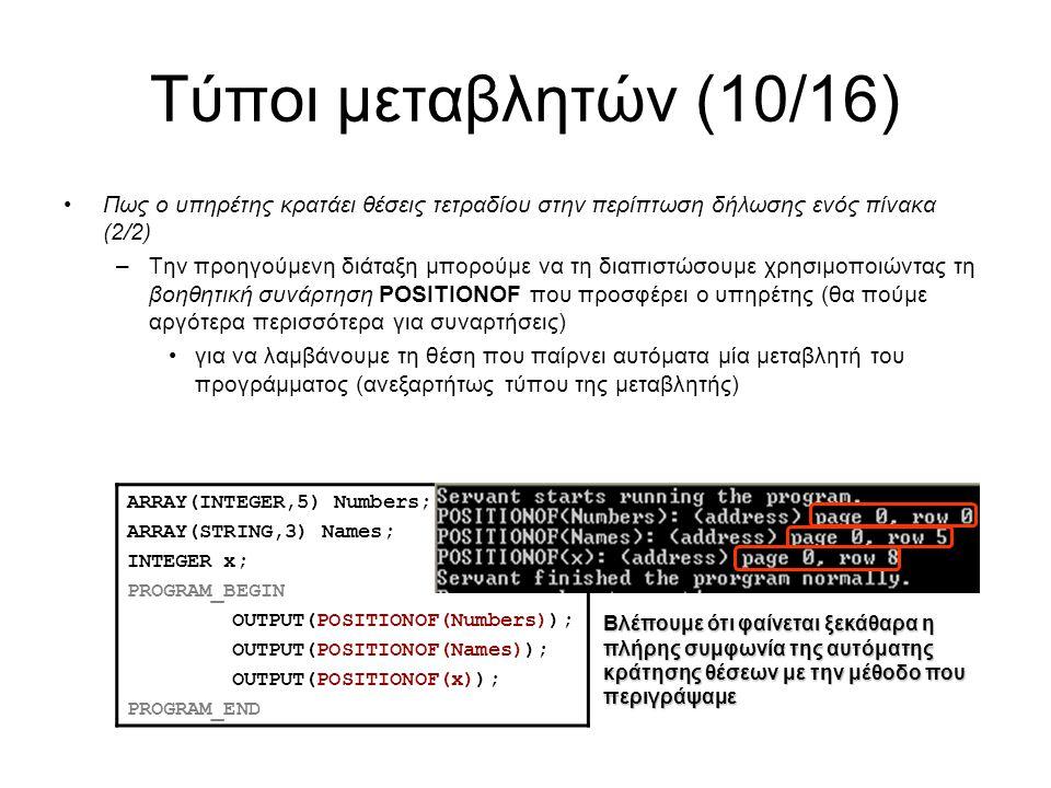 Τύποι μεταβλητών (10/16) Πως ο υπηρέτης κρατάει θέσεις τετραδίου στην περίπτωση δήλωσης ενός πίνακα (2/2) –Την προηγούμενη διάταξη μπορούμε να τη διαπιστώσουμε χρησιμοποιώντας τη βοηθητική συνάρτηση POSITIONOF που προσφέρει ο υπηρέτης (θα πούμε αργότερα περισσότερα για συναρτήσεις) για να λαμβάνουμε τη θέση που παίρνει αυτόματα μία μεταβλητή του προγράμματος (ανεξαρτήτως τύπου της μεταβλητής) ARRAY(INTEGER,5) Numbers; ARRAY(STRING,3) Names; INTEGER x; PROGRAM_BEGIN OUTPUT(POSITIONOF(Numbers)); OUTPUT(POSITIONOF(Names)); OUTPUT(POSITIONOF(x)); PROGRAM_END Βλέπουμε ότι φαίνεται ξεκάθαρα η πλήρης συμφωνία της αυτόματης κράτησης θέσεων με την μέθοδο που περιγράψαμε