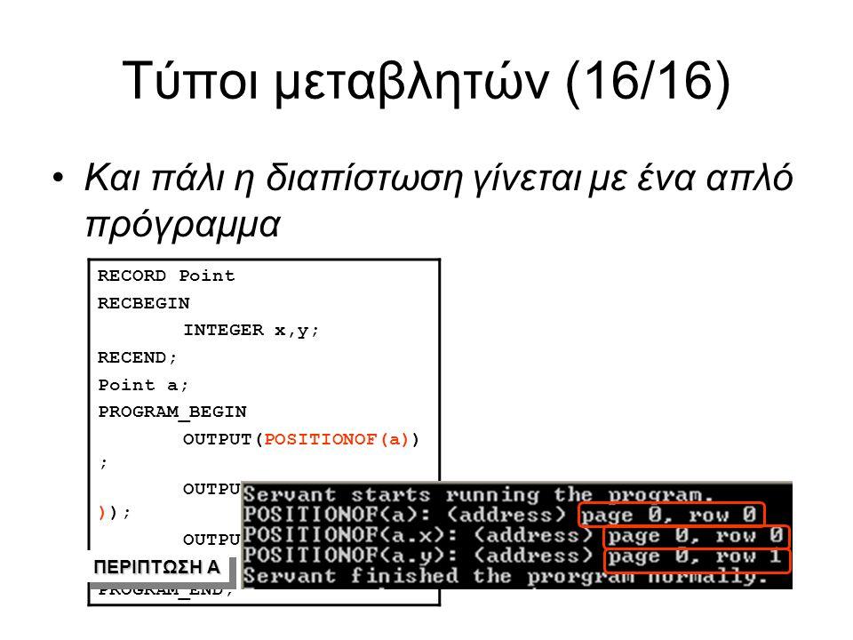 Τύποι μεταβλητών (16/16) Και πάλι η διαπίστωση γίνεται με ένα απλό πρόγραμμα RECORD Point RECBEGIN INTEGER x,y; RECEND; Point a; PROGRAM_BEGIN OUTPUT(POSITIONOF(a)) ; OUTPUT(POSITIONOF(a.x )); OUTPUT(POSITIONOF(a.y )); PROGRAM_END; ΠΕΡΙΠΤΩΣΗ Α