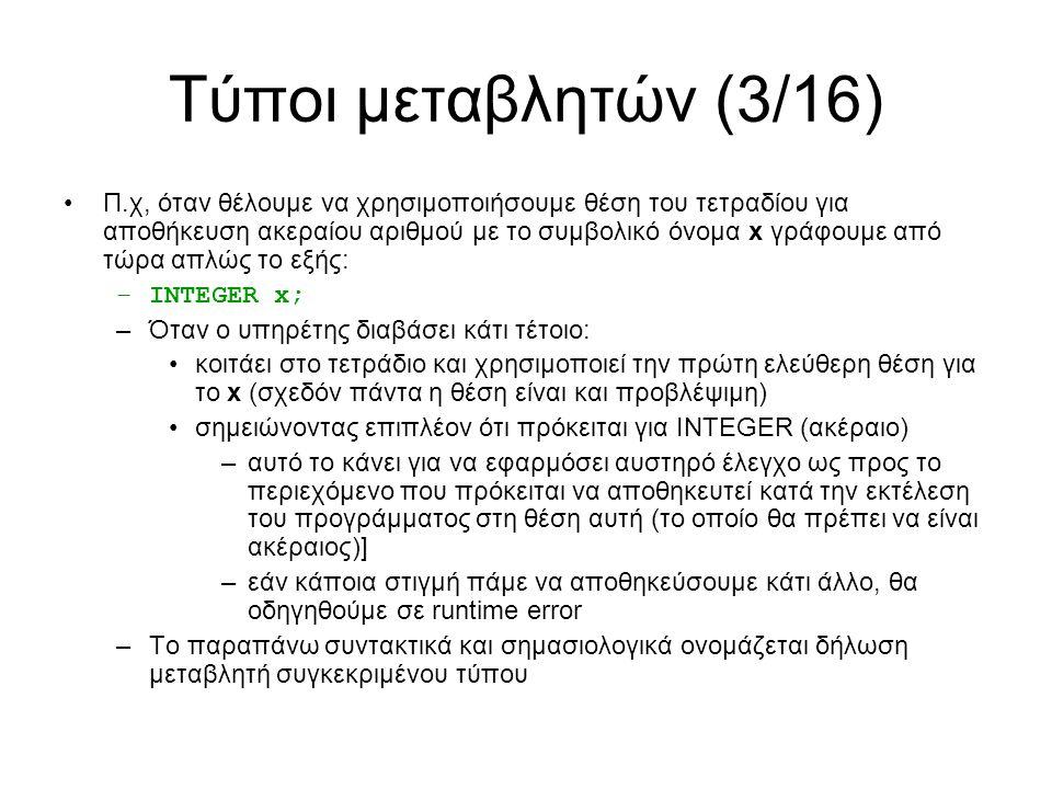 Τύποι μεταβλητών (3/16) Π.χ, όταν θέλουμε να χρησιμοποιήσουμε θέση του τετραδίου για αποθήκευση ακεραίου αριθμού με το συμβολικό όνομα x γράφουμε από τώρα απλώς το εξής: –INTEGER x; –Όταν ο υπηρέτης διαβάσει κάτι τέτοιο: κοιτάει στο τετράδιο και χρησιμοποιεί την πρώτη ελεύθερη θέση για το x (σχεδόν πάντα η θέση είναι και προβλέψιμη) σημειώνοντας επιπλέον ότι πρόκειται για INTEGER (ακέραιο) –αυτό το κάνει για να εφαρμόσει αυστηρό έλεγχο ως προς το περιεχόμενο που πρόκειται να αποθηκευτεί κατά την εκτέλεση του προγράμματος στη θέση αυτή (το οποίο θα πρέπει να είναι ακέραιος)] –εάν κάποια στιγμή πάμε να αποθηκεύσουμε κάτι άλλο, θα οδηγηθούμε σε runtime error –Το παραπάνω συντακτικά και σημασιολογικά ονομάζεται δήλωση μεταβλητή συγκεκριμένου τύπου