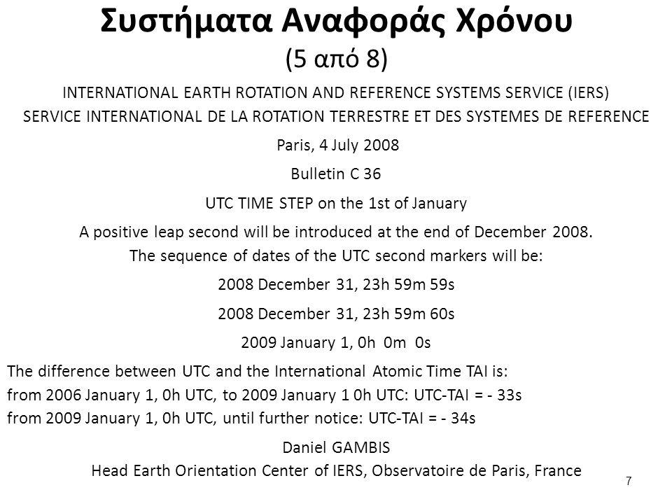 Συστήματα Αναφοράς Χρόνου (6 από 8) Χρόνος GPS: Ατομικός χρόνος με βάση το ρολόγια των σταθμών ελέγχου και των δορυφόρων GPS Αρχή: Μεσάνυχτα της 6ης Ιανουαρίου 1980 Δε διορθώνεται για leap second και διαφέρει σταθερά από τον TAI TAI = GPStime + 19 sec Ιουλιανή Ημέρομηνία (Julian Date - JD): ο κλασματικός αριθμός των ημερών με αρχή το μεσημέρι της 1 Ιανουαρίου 4713 π.Χ.